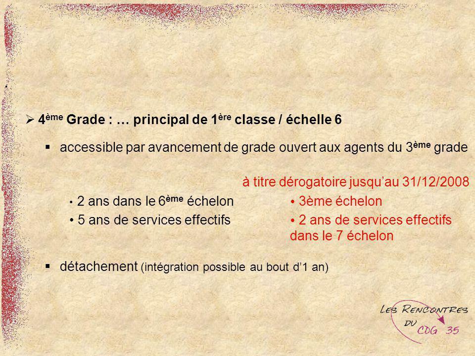 4 ème Grade : … principal de 1 ère classe / échelle 6 accessible par avancement de grade ouvert aux agents du 3 ème grade à titre dérogatoire jusquau
