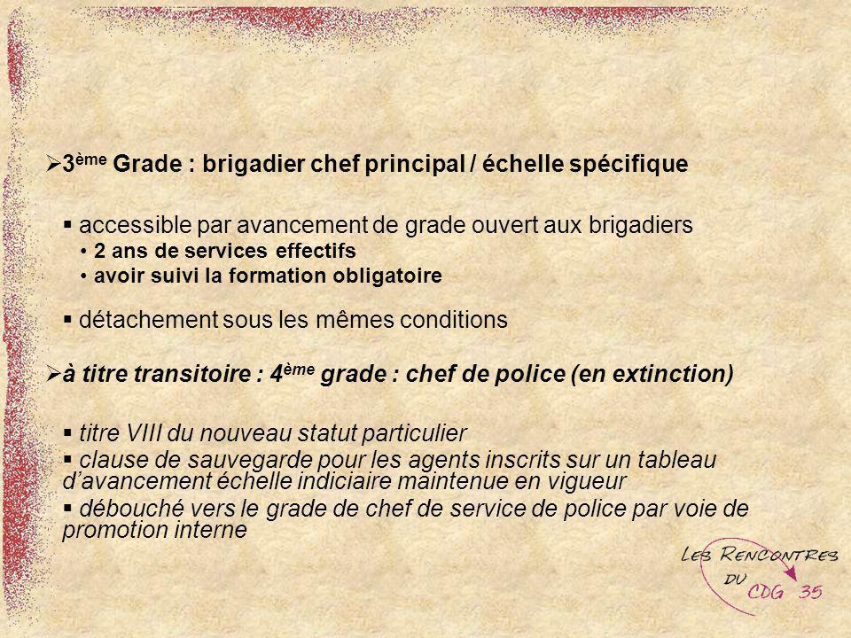 3 ème Grade : brigadier chef principal / échelle spécifique accessible par avancement de grade ouvert aux brigadiers 2 ans de services effectifs avoir