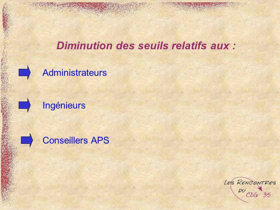 Diminution des seuils relatifs aux : Administrateurs Ingénieurs Conseillers APS