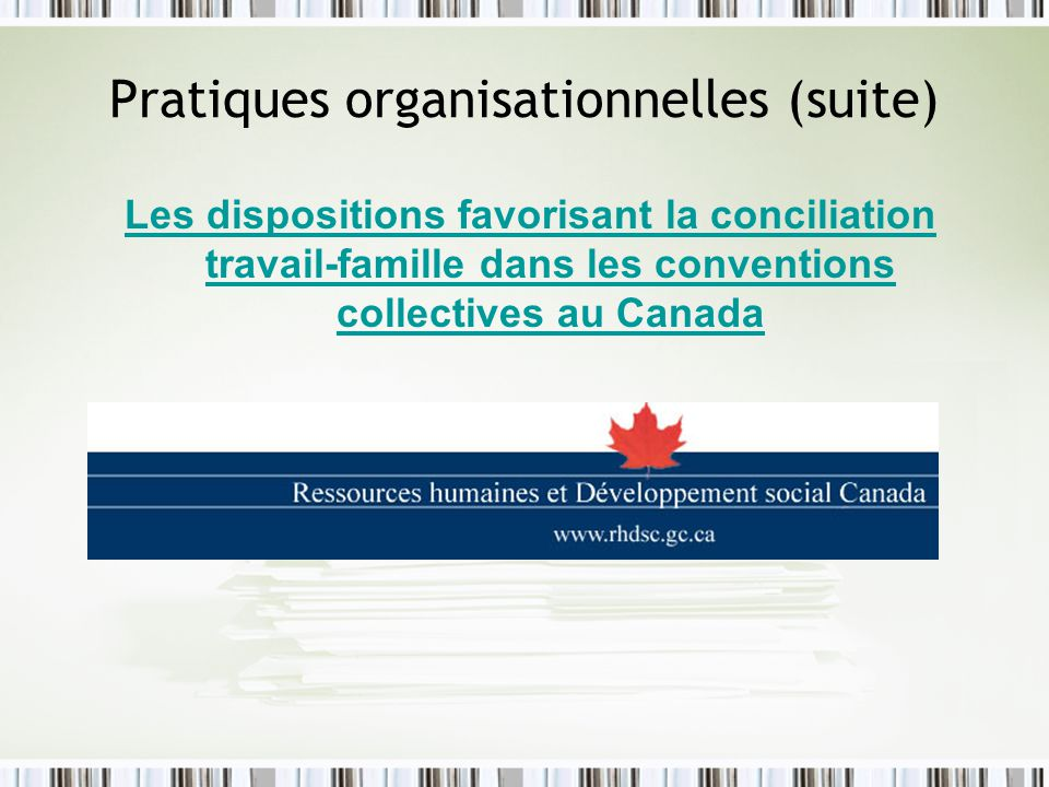 Pratiques organisationnelles (suite) Les dispositions favorisant la conciliation travail-famille dans les conventions collectives au Canada Les dispos