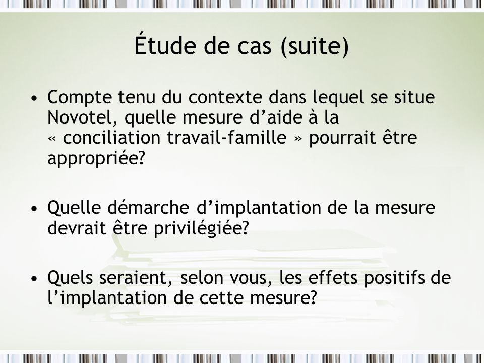 Étude de cas (suite) Compte tenu du contexte dans lequel se situe Novotel, quelle mesure daide à la « conciliation travail-famille » pourrait être app