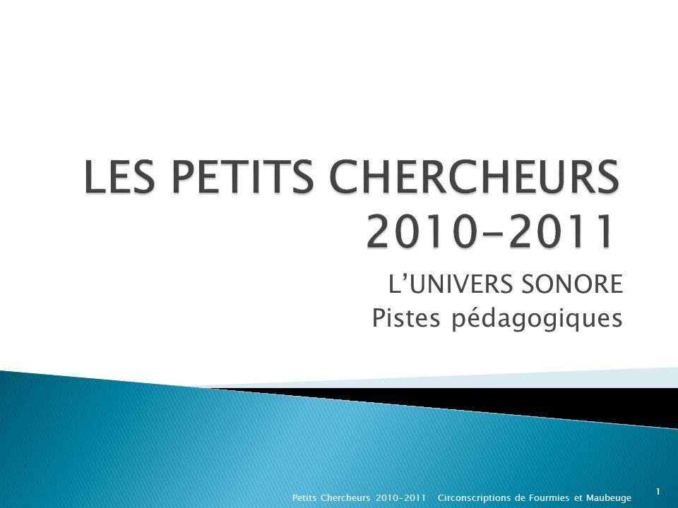 LUNIVERS SONORE Pistes pédagogiques Petits Chercheurs 2010-2011 Circonscriptions de Fourmies et Maubeuge 1