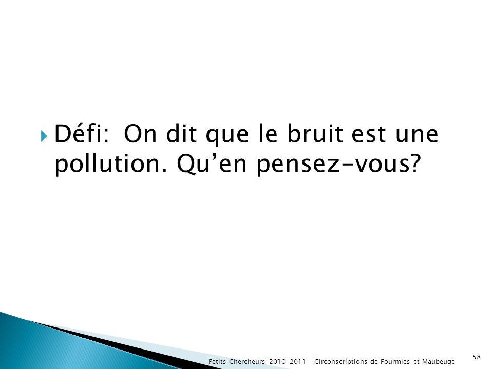 Défi: On dit que le bruit est une pollution. Quen pensez-vous? Petits Chercheurs 2010-2011 Circonscriptions de Fourmies et Maubeuge 58