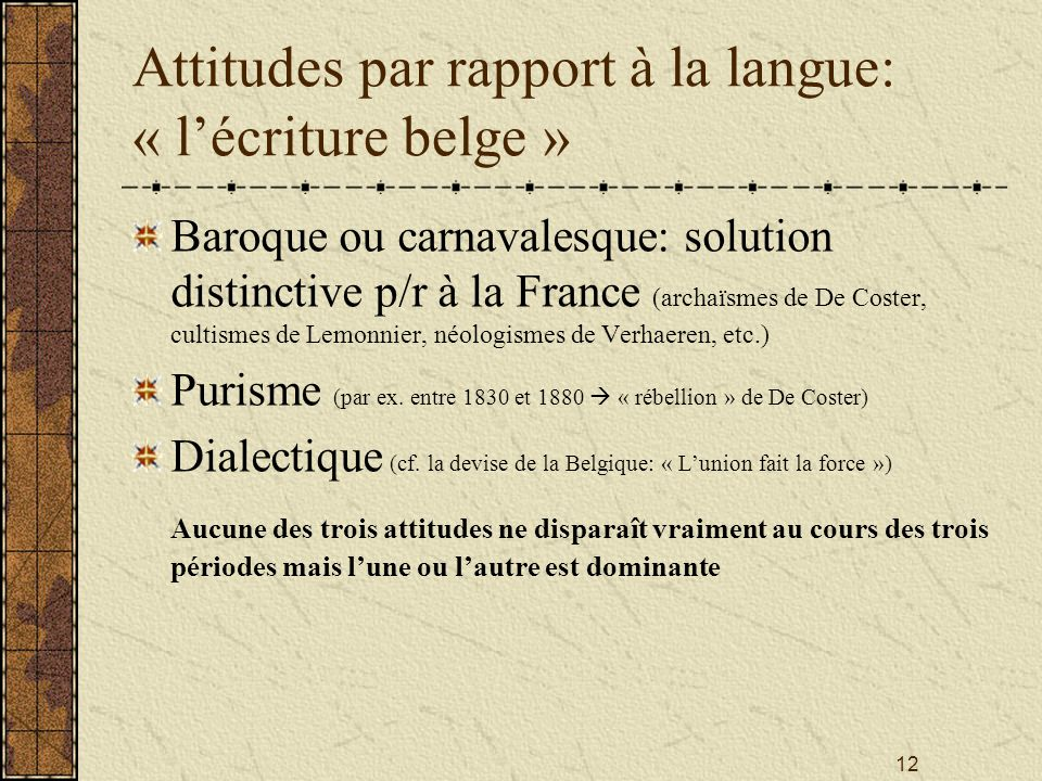 12 Attitudes par rapport à la langue: « lécriture belge » Baroque ou carnavalesque: solution distinctive p/r à la France (archaïsmes de De Coster, cul