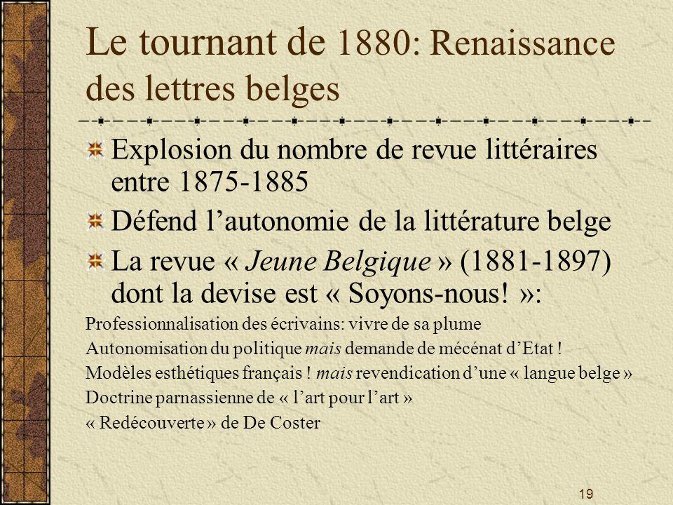 19 Le tournant de 1880: Renaissance des lettres belges Explosion du nombre de revue littéraires entre 1875-1885 Défend lautonomie de la littérature be