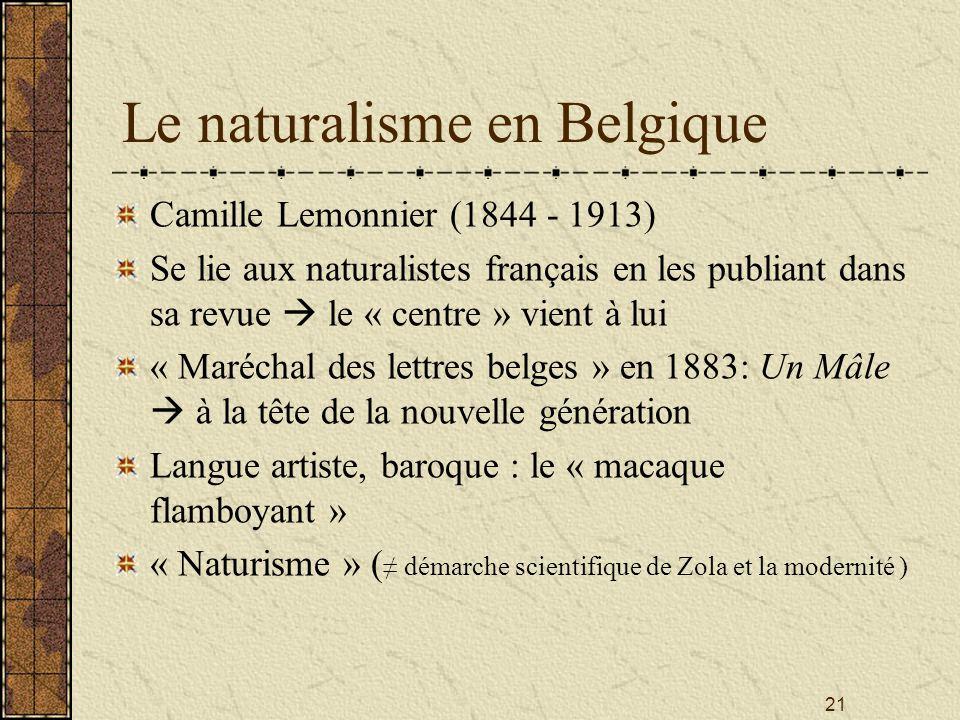 21 Le naturalisme en Belgique Camille Lemonnier (1844 - 1913) Se lie aux naturalistes français en les publiant dans sa revue le « centre » vient à lui