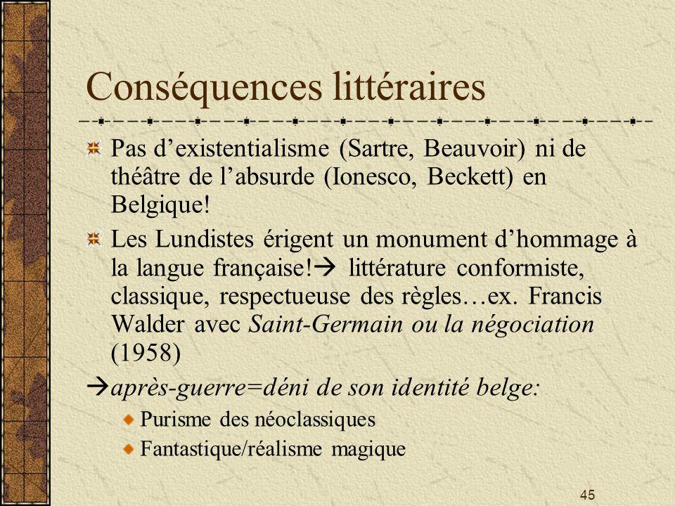 45 Conséquences littéraires Pas dexistentialisme (Sartre, Beauvoir) ni de théâtre de labsurde (Ionesco, Beckett) en Belgique! Les Lundistes érigent un