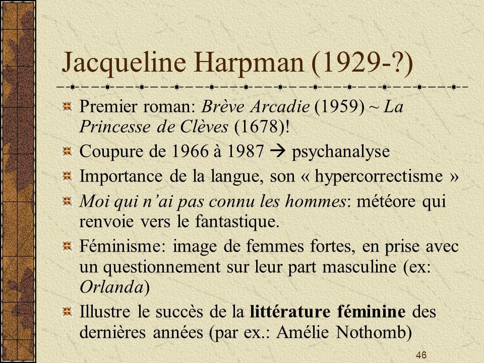 46 Jacqueline Harpman (1929-?) Premier roman: Brève Arcadie (1959) ~ La Princesse de Clèves (1678)! Coupure de 1966 à 1987 psychanalyse Importance de