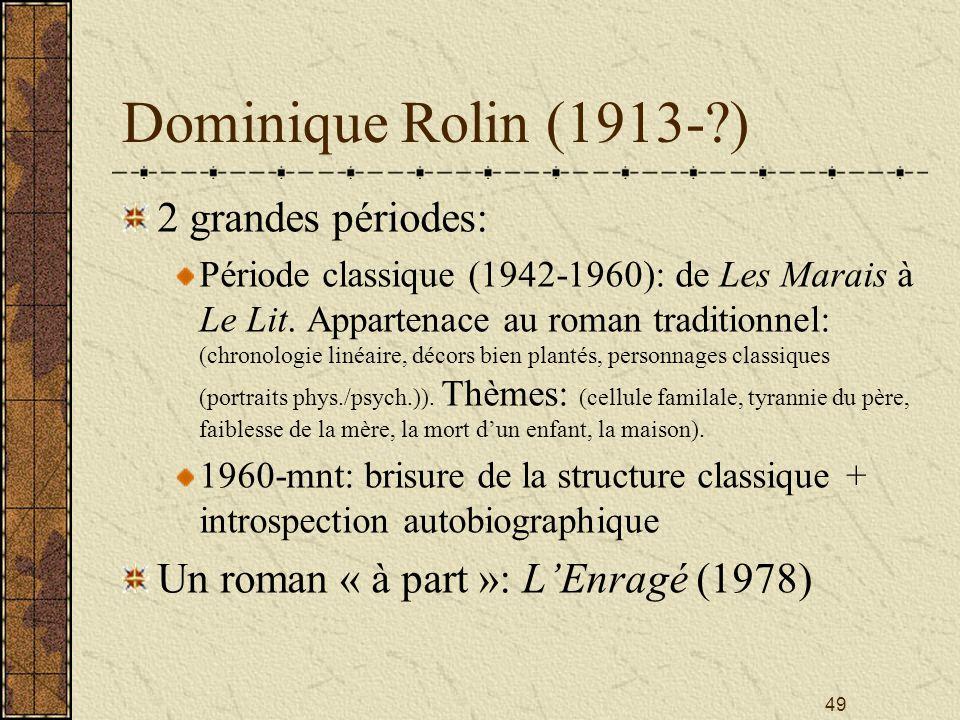 49 Dominique Rolin (1913-?) 2 grandes périodes: Période classique (1942-1960): de Les Marais à Le Lit. Appartenace au roman traditionnel: (chronologie