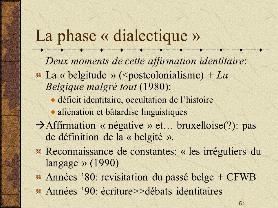51 La phase « dialectique » Deux moments de cette affirmation identitaire: La « belgitude » (<postcolonialisme) + La Belgique malgré tout (1980): défi