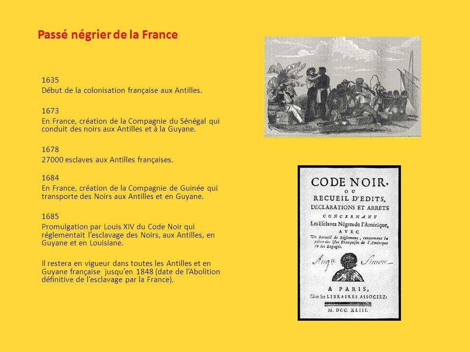 Passé négrier de la France 1635 Début de la colonisation française aux Antilles. 1673 En France, création de la Compagnie du Sénégal qui conduit des n