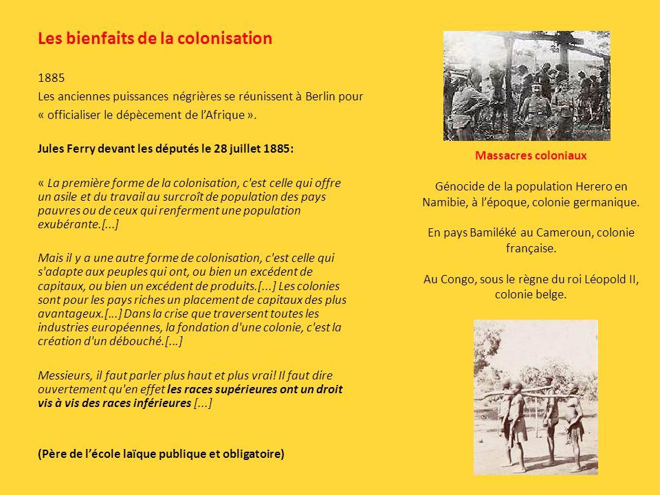 Les bienfaits de la colonisation Jules Ferry devant les députés le 28 juillet 1885: « La première forme de la colonisation, c est celle qui offre un asile et du travail au surcroît de population des pays pauvres ou de ceux qui renferment une population exubérante.[...] Mais il y a une autre forme de colonisation, c est celle qui s adapte aux peuples qui ont, ou bien un excédent de capitaux, ou bien un excédent de produits.[...] Les colonies sont pour les pays riches un placement de capitaux des plus avantageux.[...] Dans la crise que traversent toutes les industries européennes, la fondation d une colonie, c est la création d un débouché.[...] Messieurs, il faut parler plus haut et plus vrai.
