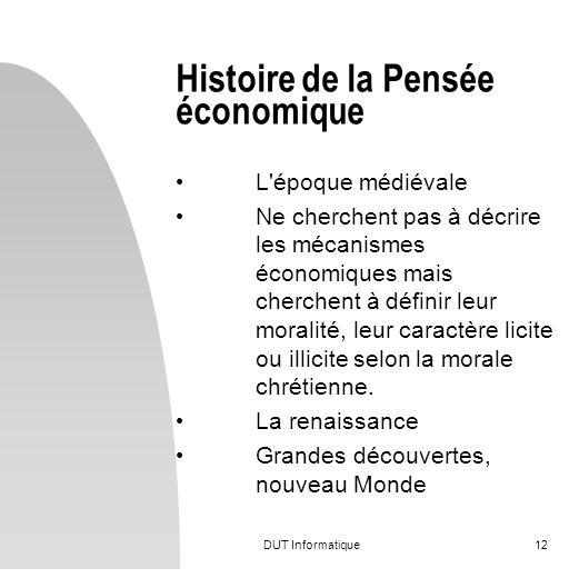 DUT Informatique12 Histoire de la Pensée économique L'époque médiévale Ne cherchent pas à décrire les mécanismes économiques mais cherchent à définir