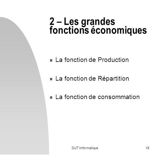DUT Informatique16 2 – Les grandes fonctions économiques La fonction de Production La fonction de Répartition La fonction de consommation