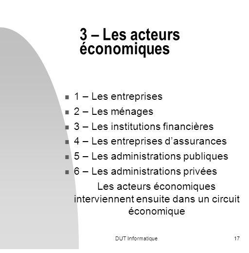 DUT Informatique17 3 – Les acteurs économiques 1 – Les entreprises 2 – Les ménages 3 – Les institutions financières 4 – Les entreprises dassurances 5