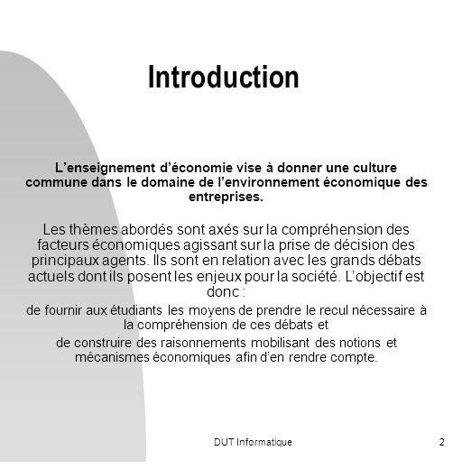 DUT Informatique2 Introduction Lenseignement déconomie vise à donner une culture commune dans le domaine de lenvironnement économique des entreprises.