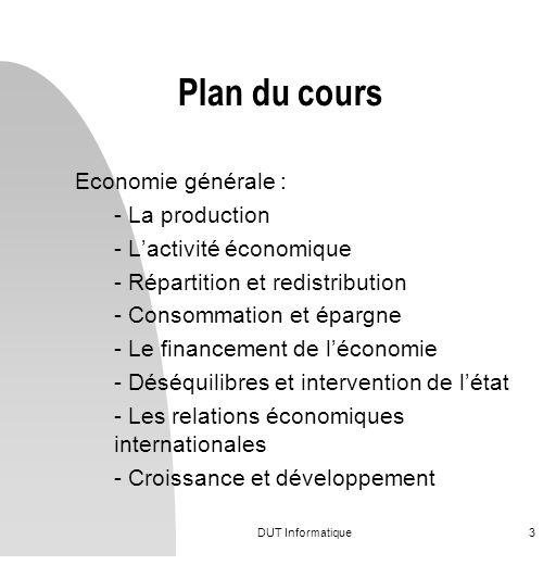 DUT Informatique3 Plan du cours Economie générale : - La production - Lactivité économique - Répartition et redistribution - Consommation et épargne -