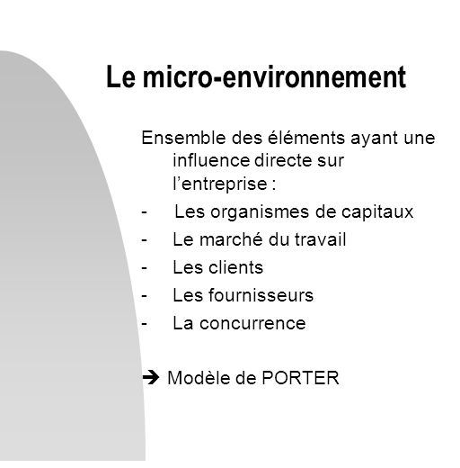 Ensemble des éléments ayant une influence directe sur lentreprise : - Les organismes de capitaux -Le marché du travail -Les clients -Les fournisseurs