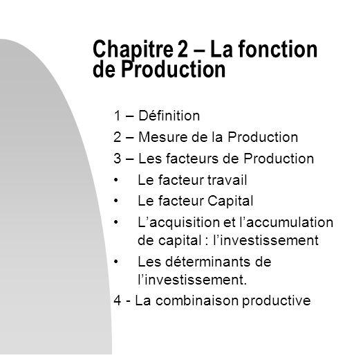 1 – Définition 2 – Mesure de la Production 3 – Les facteurs de Production Le facteur travail Le facteur Capital Lacquisition et laccumulation de capit