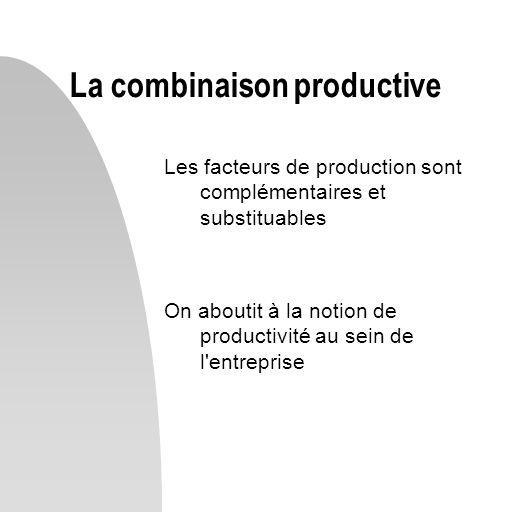 Les facteurs de production sont complémentaires et substituables On aboutit à la notion de productivité au sein de l'entreprise La combinaison product