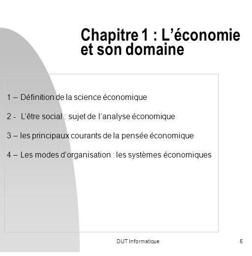 DUT Informatique5 Chapitre 1 : Léconomie et son domaine 1 – Définition de la science économique 2 - Lêtre social : sujet de lanalyse économique 3 – le