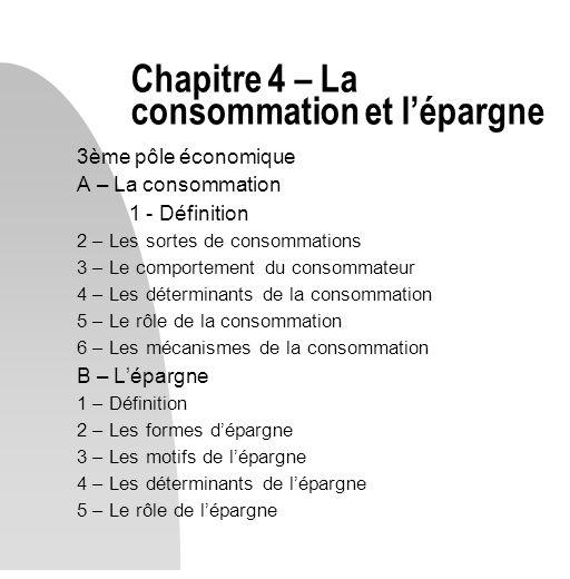3ème pôle économique A – La consommation 1 - Définition 2 – Les sortes de consommations 3 – Le comportement du consommateur 4 – Les déterminants de la