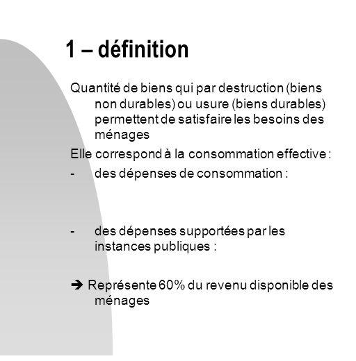 Quantité de biens qui par destruction (biens non durables) ou usure (biens durables) permettent de satisfaire les besoins des ménages Elle correspond