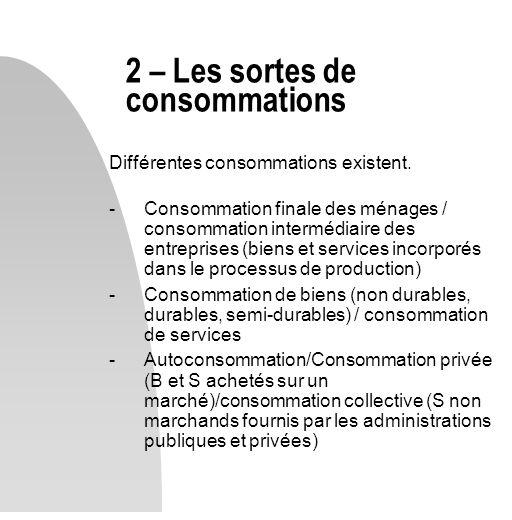 Différentes consommations existent. -Consommation finale des ménages / consommation intermédiaire des entreprises (biens et services incorporés dans l