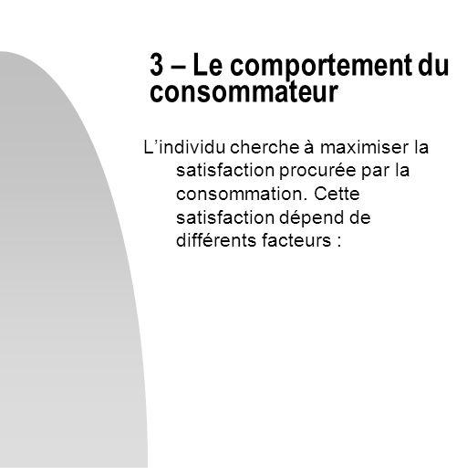 Lindividu cherche à maximiser la satisfaction procurée par la consommation. Cette satisfaction dépend de différents facteurs : 3 – Le comportement du