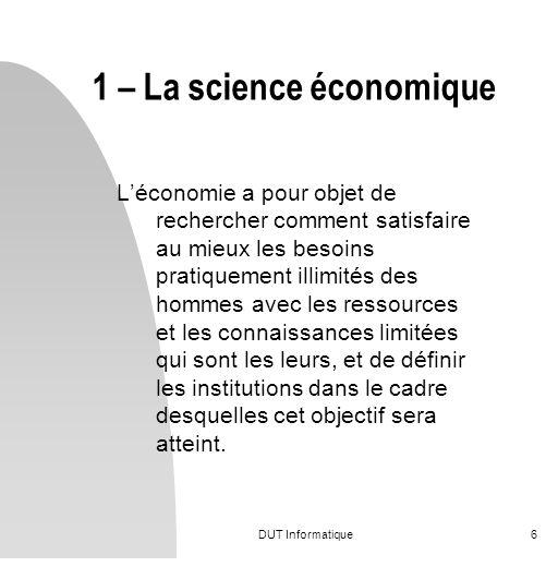 DUT Informatique6 Léconomie a pour objet de rechercher comment satisfaire au mieux les besoins pratiquement illimités des hommes avec les ressources e