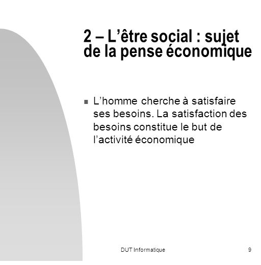 DUT Informatique9 2 – Lêtre social : sujet de la pense économique Lhomme cherche à satisfaire ses besoins. La satisfaction des besoins constitue le bu