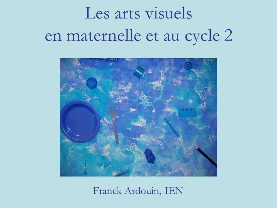 Les arts visuels en maternelle et au cycle 2 Franck Ardouin, IEN