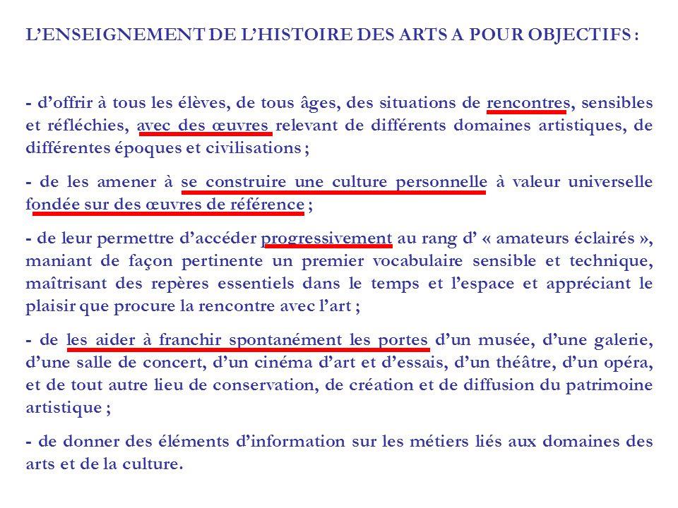 LENSEIGNEMENT DE LHISTOIRE DES ARTS A POUR OBJECTIFS : - doffrir à tous les élèves, de tous âges, des situations de rencontres, sensibles et réfléchies, avec des œuvres relevant de différents domaines artistiques, de différentes époques et civilisations ; - de les amener à se construire une culture personnelle à valeur universelle fondée sur des œuvres de référence ; - de leur permettre daccéder progressivement au rang d « amateurs éclairés », maniant de façon pertinente un premier vocabulaire sensible et technique, maîtrisant des repères essentiels dans le temps et lespace et appréciant le plaisir que procure la rencontre avec lart ; - de les aider à franchir spontanément les portes dun musée, dune galerie, dune salle de concert, dun cinéma dart et dessais, dun théâtre, dun opéra, et de tout autre lieu de conservation, de création et de diffusion du patrimoine artistique ; - de donner des éléments dinformation sur les métiers liés aux domaines des arts et de la culture.