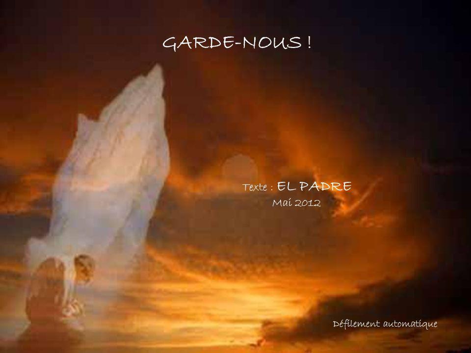 GARDE-NOUS ! Texte : EL PADRE Mai 2012 Défilement automatique