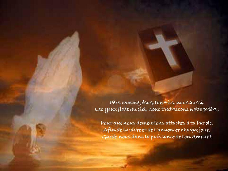 Père, comme Jésus, ton Fils, nous aussi, Les yeux fixés au ciel, nous tadressons notre prière : Pour que nous demeurions attachés à ta Parole, Afin de la vivre et de lannoncer chaque jour, Garde-nous dans la puissance de ton Amour !