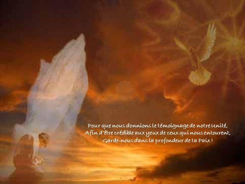 Pour que nous donnions le témoignage de notre Unité, Afin dêtre crédible aux yeux de ceux qui nous entourent, Garde-nous dans la profondeur de ta Paix !