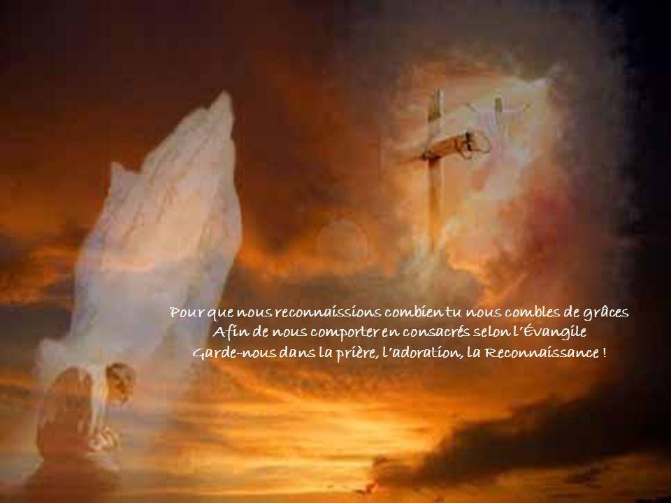 Pour que nous reconnaissions combien tu nous combles de grâces Afin de nous comporter en consacrés selon lÉvangile Garde-nous dans la prière, ladoration, la Reconnaissance !