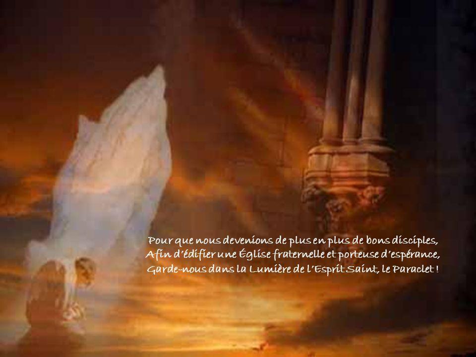 Pour que nous devenions de plus en plus de bons disciples, Afin dédifier une Église fraternelle et porteuse despérance, Garde-nous dans la Lumière de lEsprit Saint, le Paraclet !