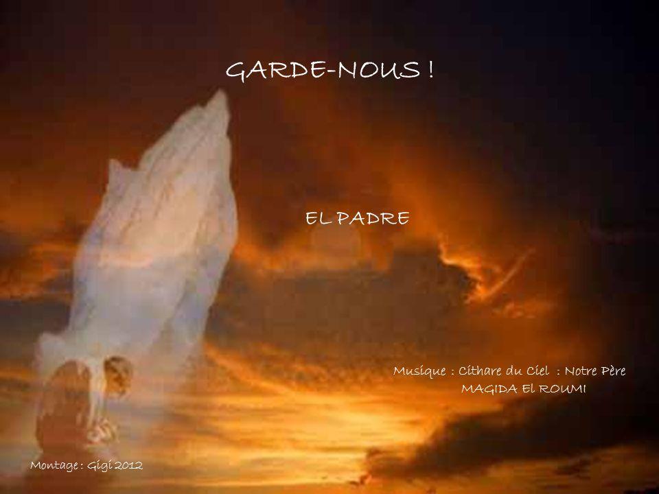 GARDE-NOUS ! EL PADRE Musique : Cithare du Ciel : Notre Père MAGIDA El ROUMI Montage : Gigi 2012