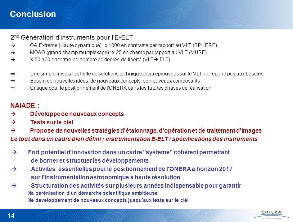 14 Conclusion 2 nd Génération d instruments pour l E-ELT OA Extreme (Haute dynamique) : x 1000 en contraste par rapport au VLT (SPHERE) MOAO (grand champ multiplexage) : x 25 en champ par rapport au VLT (MUSE) X 50-100 en terme de nombre de degrés de liberté (VLT ELT) Une simple mise à l echelle de solutions techniques déjà éprouvées sur le VLT ne répond pas aux besoins Besoin de nouvelles idées, de nouveaux concepts, de nouveaux composants Critique pour le positionnement de l ONERA dans les futures phases de réalisation NAIADE : Développe de nouveaux concepts Tests sur le ciel Propose de nouvelles stratégies d étalonnage, d opération et de traitement d images Le tout dans un cadre bien défini : instrumentation E-ELT / spécifications des instruments Fort potentiel d innovation dans un cadre systeme cohérent permettant de borner et structuer les développements Activites essentielles pour le positionnement de l ONERA à horizon 2017 sur l instrumentation astronomique à haute résolution Structuration des activités sur plusieurs années indispensable pour garantir la pérénisation d un démarche scientifique ambitieuse le developpement de nouveaux concepts jusqu aux tests sur le ciel