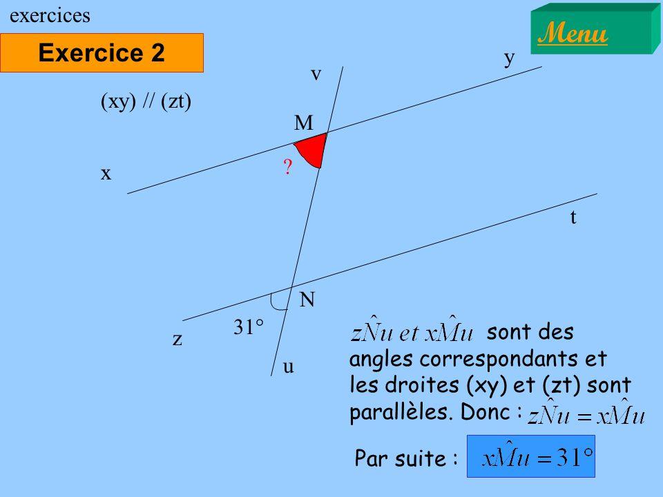 Exercice 2 Menu exercices 31° x y (xy) // (zt) sont des angles correspondants et les droites (xy) et (zt) sont parallèles. Donc : z t M N u v Par suit