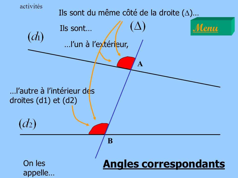 A B Ils sont du même côté de la droite ( D )… Ils sont… …lun à lextérieur, …lautre à lintérieur des droites (d1) et (d2) On les appelle… Angles correspondants Menu activités