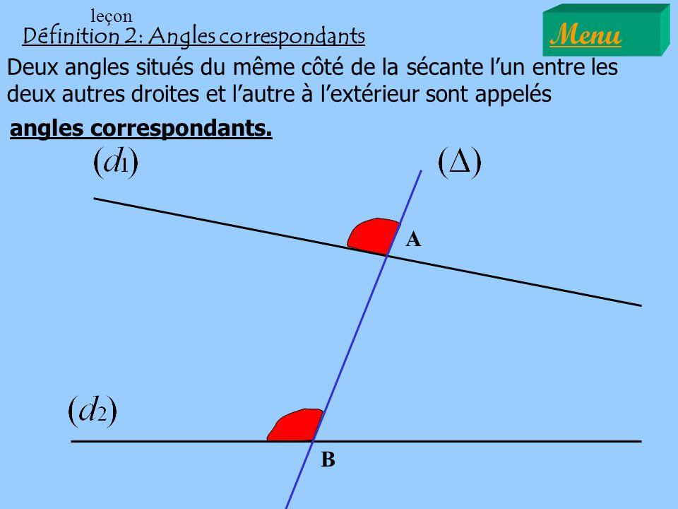 A B Définition 2: Angles correspondants Deux angles situés du même côté de la sécante lun entre les deux autres droites et lautre à lextérieur sont appelés angles correspondants.