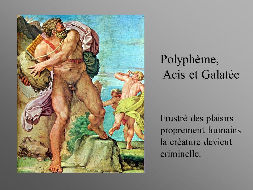 Polyphème, Acis et Galatée Frustré des plaisirs proprement humains la créature devient criminelle.