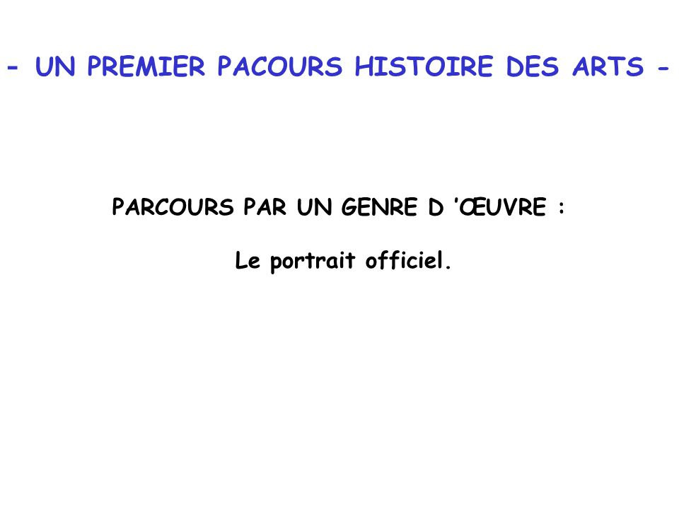 - UN PREMIER PACOURS HISTOIRE DES ARTS - PARCOURS PAR UN GENRE D ŒUVRE : Le portrait officiel.