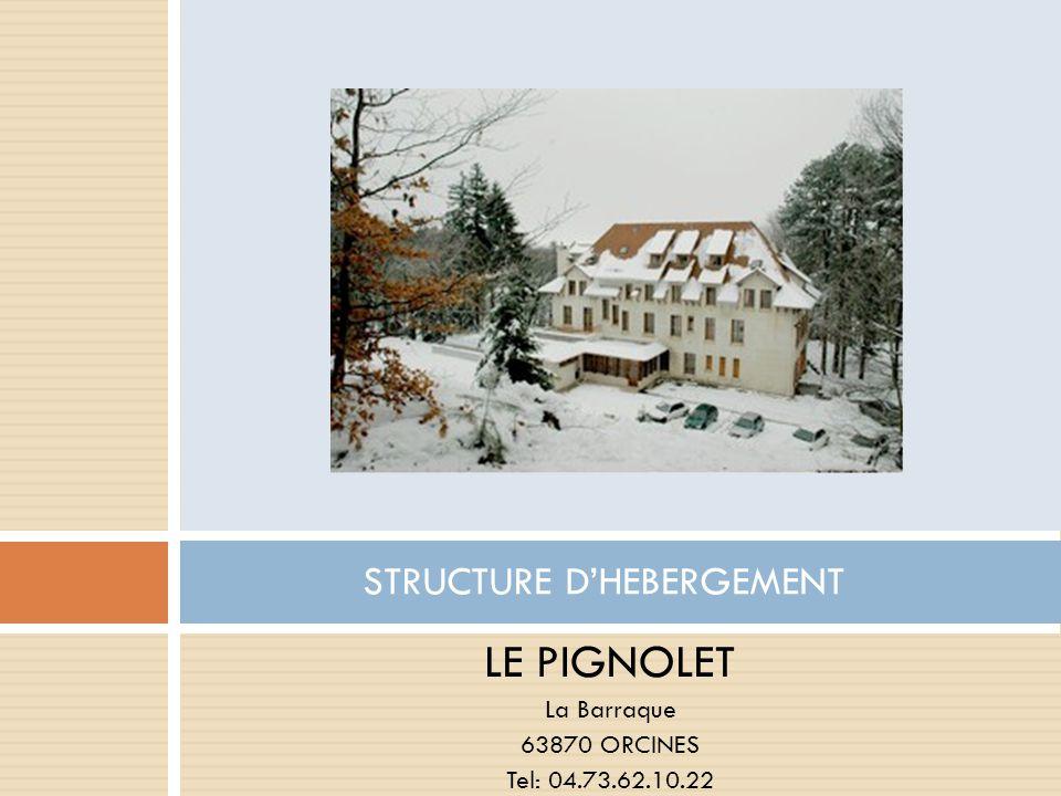 LE PIGNOLET La Barraque 63870 ORCINES Tel: 04.73.62.10.22 STRUCTURE DHEBERGEMENT