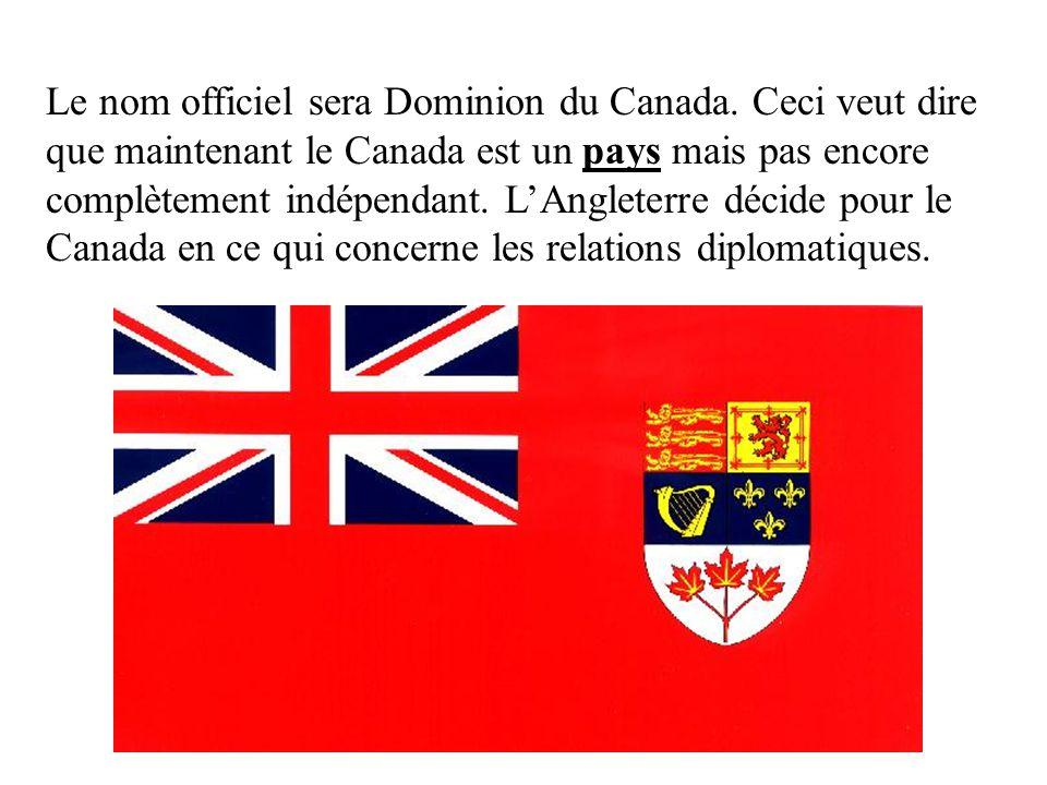 Le nom officiel sera Dominion du Canada. Ceci veut dire que maintenant le Canada est un pays mais pas encore complètement indépendant. LAngleterre déc