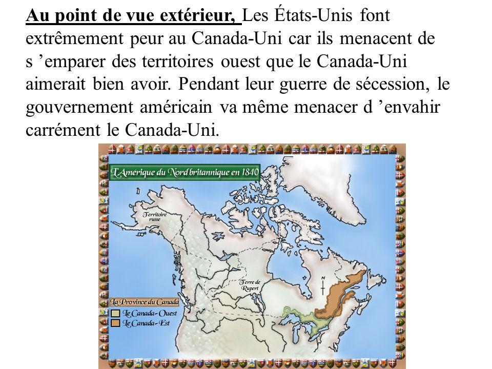 Au point de vue extérieur, Les États-Unis font extrêmement peur au Canada-Uni car ils menacent de s emparer des territoires ouest que le Canada-Uni ai