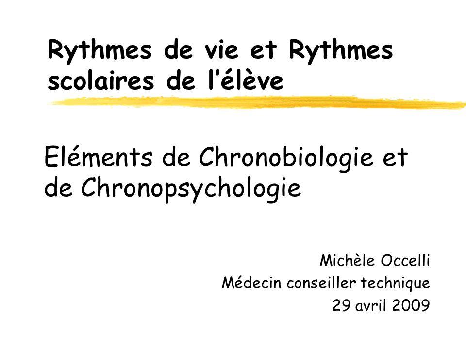 Eléments de Chronobiologie et de Chronopsychologie Michèle Occelli Médecin conseiller technique 29 avril 2009 Rythmes de vie et Rythmes scolaires de l