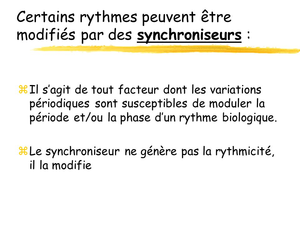 Certains rythmes peuvent être modifiés par des synchroniseurs : zIl sagit de tout facteur dont les variations périodiques sont susceptibles de moduler